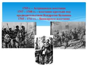 1705 г. – Астраханское восстание 1707 – 1708 гг. – восстание крестьян под пре