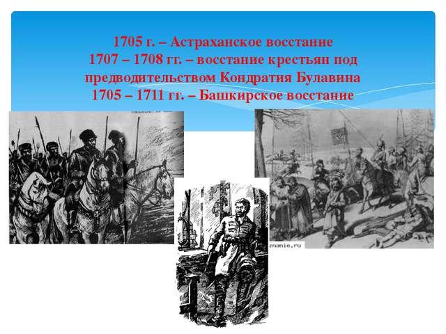 1705 г. – Астраханское восстание 1707 – 1708 гг. – восстание крестьян под пре...