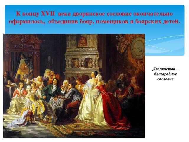 Дворянство – благородное сословие К концу XVII века дворянское сословие оконч...