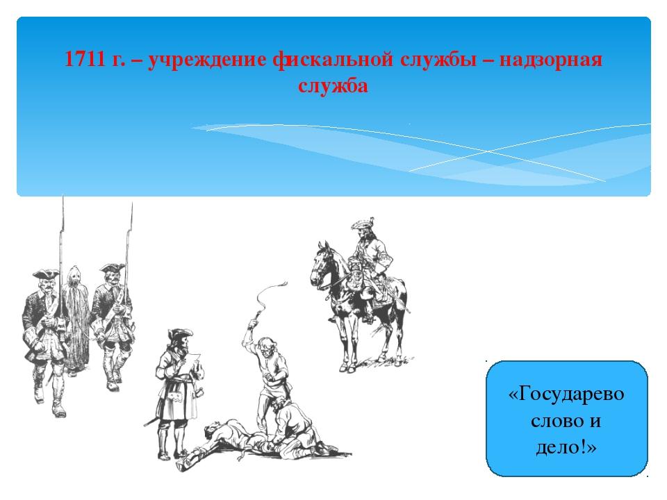 1711 г. – учреждение фискальной службы – надзорная служба «Государево слово и...