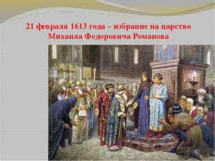 21 февраля 1613 года – избрание на царство Михаила Федоровича Романова