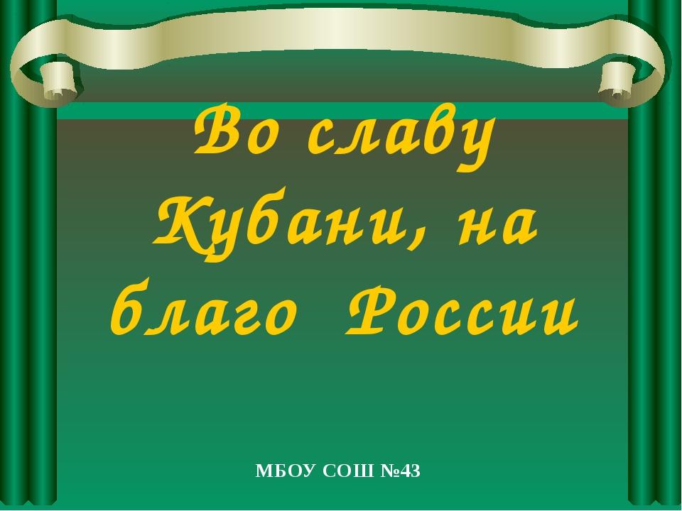 Во славу Кубани, на благо России МБОУ СОШ №43