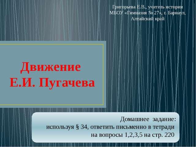 Движение Е.И. Пугачева Домашнее задание: используя § 34, ответить письменно в...
