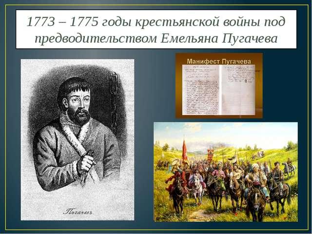 1773 – 1775 годы крестьянской войны под предводительством Емельяна Пугачева