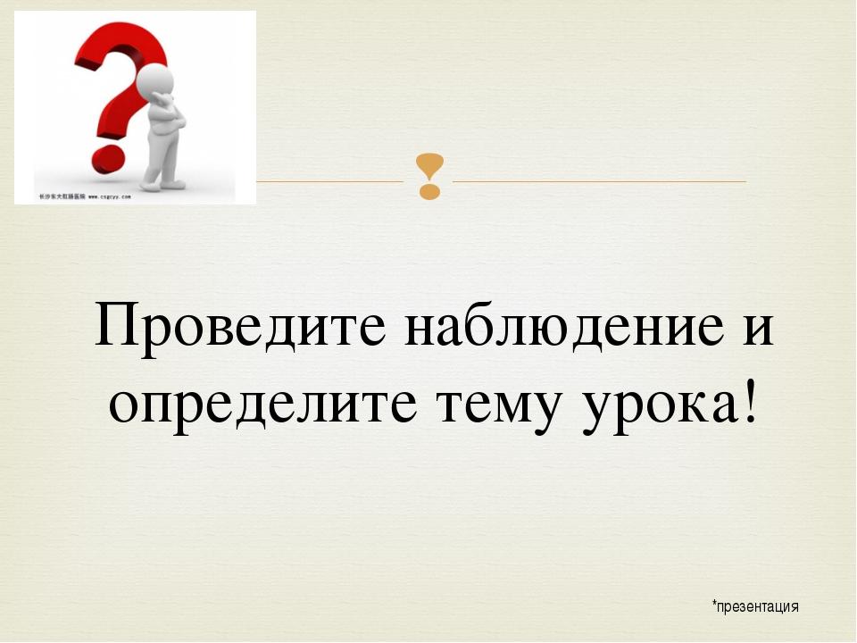 Проведите наблюдение и определите тему урока! *презентация 