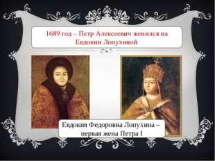 1689 год – Петр Алексеевич женился на Евдокии Лопухиной Евдокия Федоровна Лоп