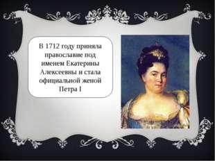 В 1712 году приняла православие под именем Екатерины Алексеевны и стала офици