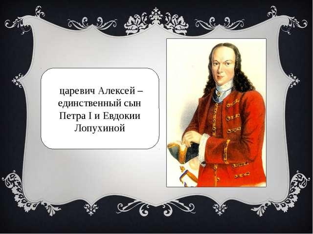 царевич Алексей – единственный сын Петра I и Евдокии Лопухиной