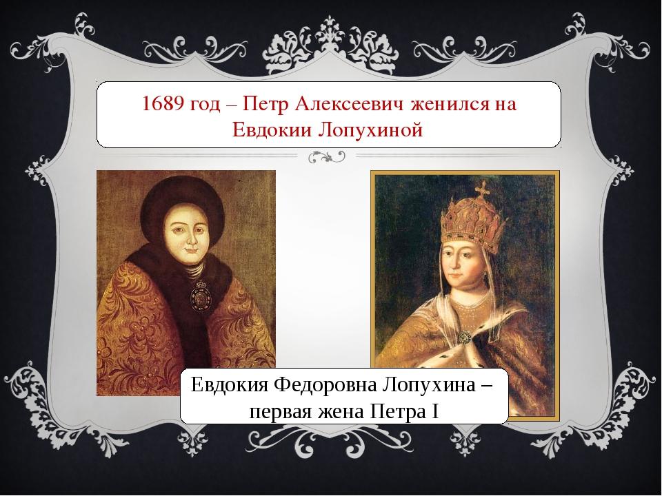1689 год – Петр Алексеевич женился на Евдокии Лопухиной Евдокия Федоровна Лоп...