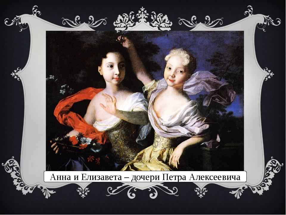 Анна и Елизавета – дочери Петра Алексеевича