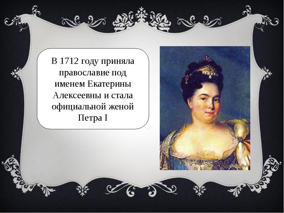 В 1712 году приняла православие под именем Екатерины Алексеевны и стала офици...