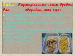 Вывод. Картофельные чипсы вредны для здоровья, так как: 1. После обработки