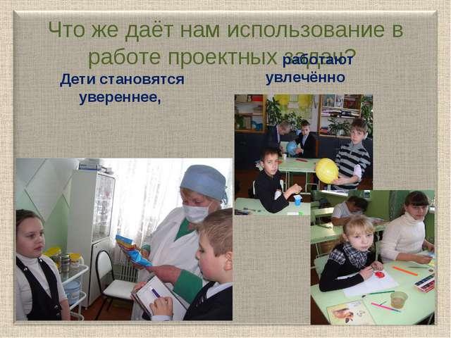 Что же даёт нам использование в работе проектных задач? Дети становятся увер...