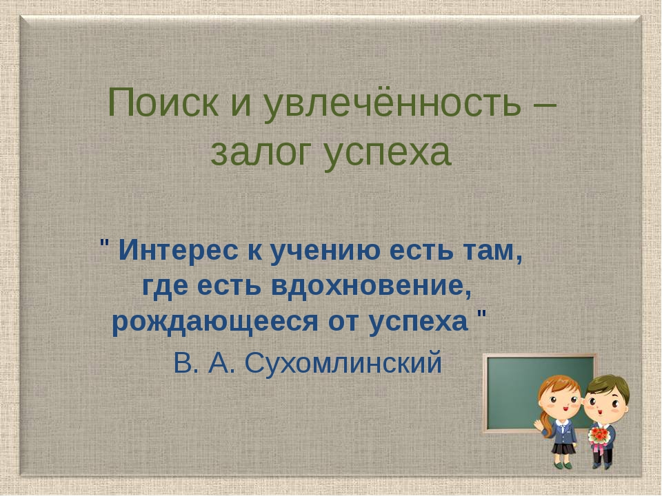 """Поиск и увлечённость – залог успеха """" Интерес к учению есть там, где есть вдо..."""