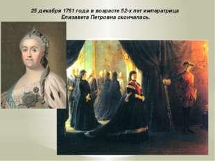 25 декабря 1761 года в возрасте 52-х лет императрица Елизавета Петровна сконч