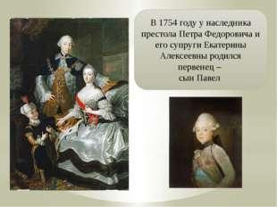 В 1754 году у наследника престола Петра Федоровича и его супруги Екатерины Ал