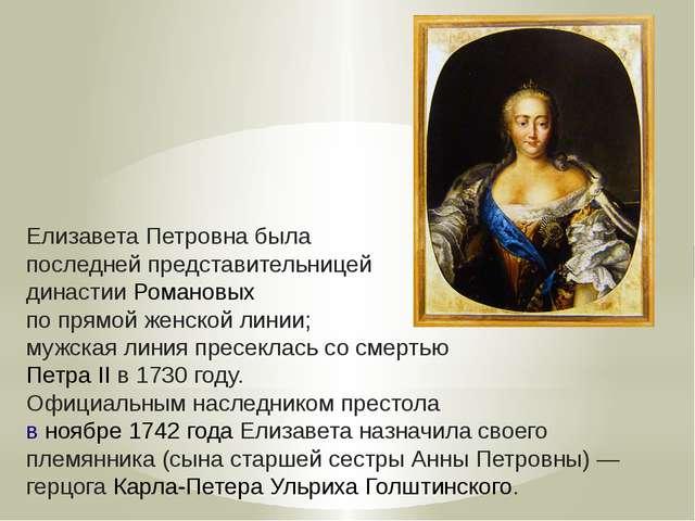 Елизавета Петровна была последней представительницей династииРомановых по...