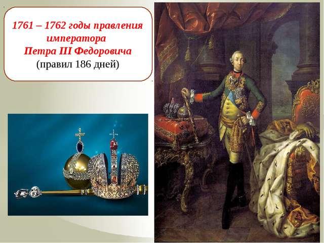 1761 – 1762 годы правления императора Петра III Федоровича (правил 186 дней)