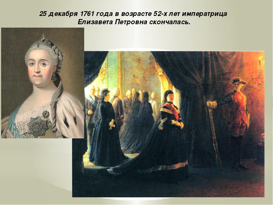 25 декабря 1761 года в возрасте 52-х лет императрица Елизавета Петровна сконч...