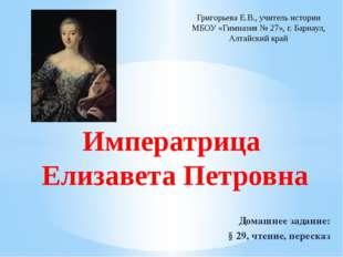 Императрица Елизавета Петровна Домашнее задание: § 29, чтение, пересказ Григо