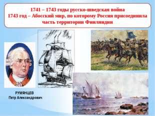 1741 – 1743 годы русско-шведская война 1743 год – Абосский мир, по которому Р