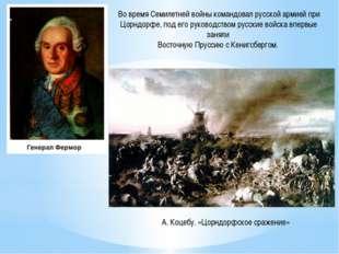 Во времяСемилетней войны командовал русской армиейпри Цорндорфе, под его ру