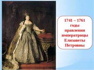 1741 – 1761 годы правления императрицы Елизаветы Петровны