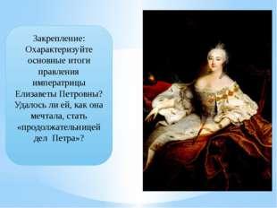 Закрепление: Охарактеризуйте основные итоги правления императрицы Елизаветы П