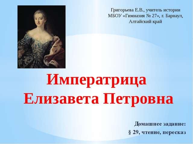 Императрица Елизавета Петровна Домашнее задание: § 29, чтение, пересказ Григо...