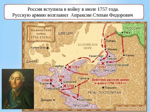 Россия вступила в войну в июле 1757 года. Русскую армию возглавил Апраксин Ст...