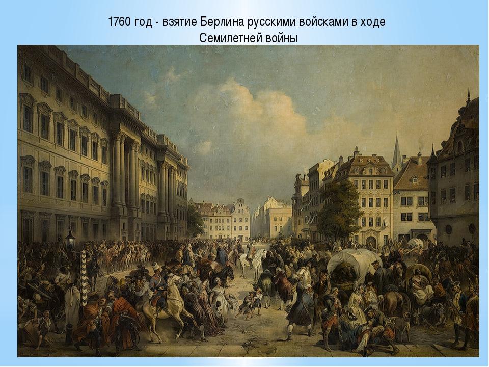 1760 год - взятие Берлина русскими войсками в ходе Семилетней войны