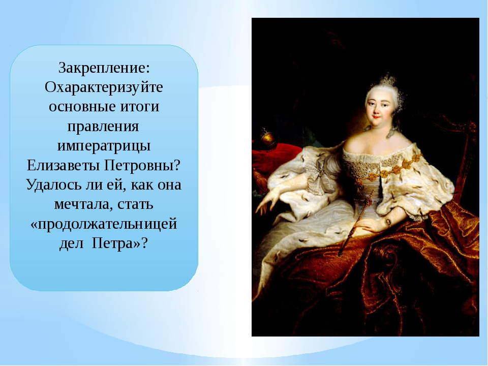 Закрепление: Охарактеризуйте основные итоги правления императрицы Елизаветы П...