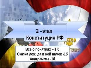 2 –этап Конституция РФ Все о понятиях – 1 б Сказка лож, да в ней намек -1б А