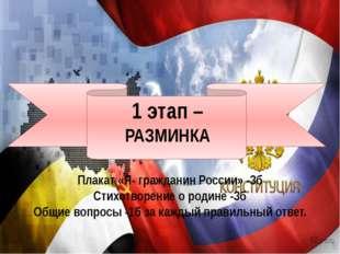 1 этап – РАЗМИНКА Плакат «Я- гражданин России» -3б Стихотворение о родине -3