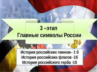 3 –этап Главные символы России История российских гимнов– 1 б История россий