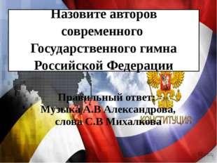 Назовите авторов современного Государственного гимна Российской Федерации Пра
