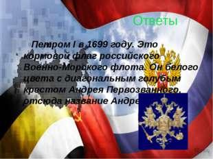 Ответы Петром I в 1699 году. Это кормовой флаг российского Военно-Морского фл