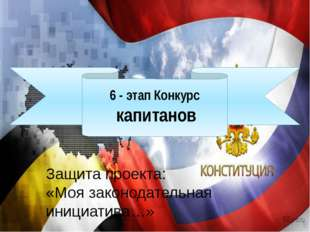 6 - этап Конкурс капитанов Защита проекта: «Моя законодательная инициатива…»