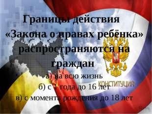 Границы действия «Закона о правах ребёнка» распространяются на граждан а) на