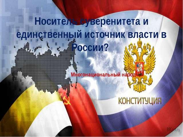Носитель суверенитета и единственный источник власти в России? Многонациональ...