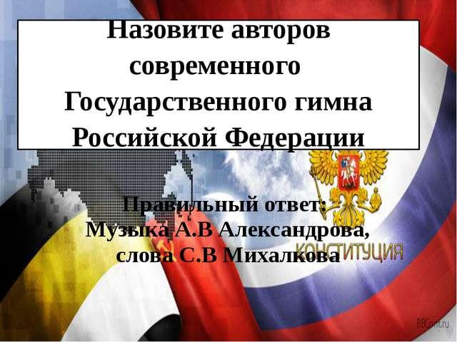 Назовите авторов современного Государственного гимна Российской Федерации Пра...