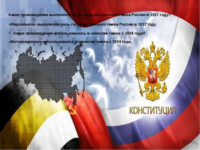 Какое произведение выполняло роль государственного гимна России в 1917 году?...