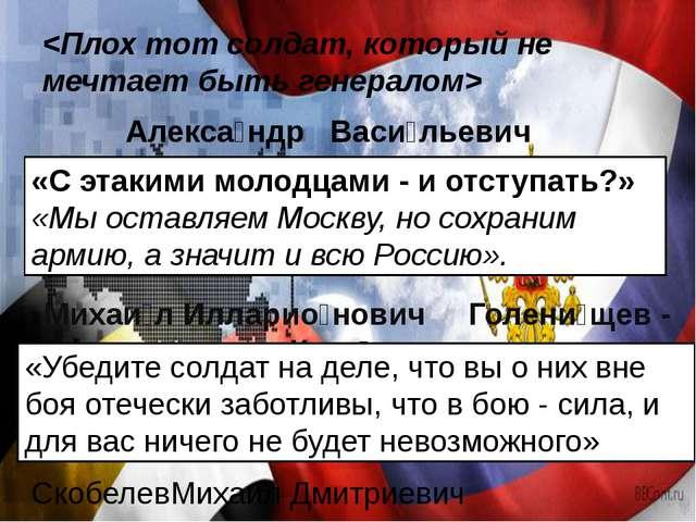 Алекса́ндр Васи́льевич Суво́ров «С этакими молодцами - и отступать?» «Мы ост...