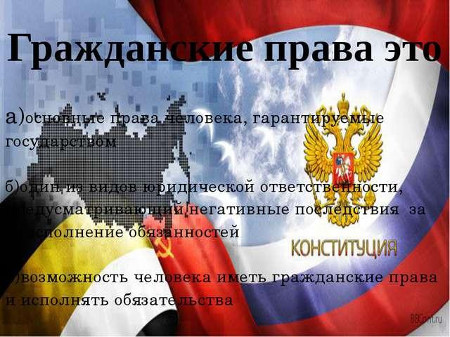 Гражданские права это а)основные права человека, гарантируемые государством б...