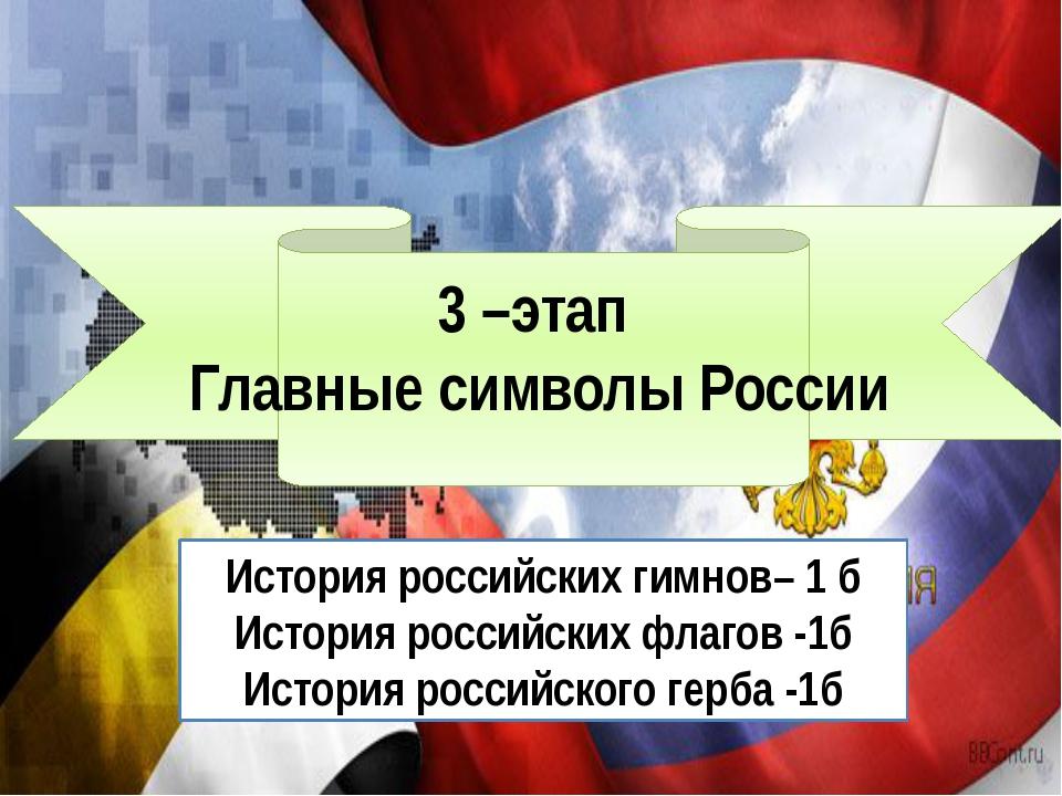 3 –этап Главные символы России История российских гимнов– 1 б История россий...