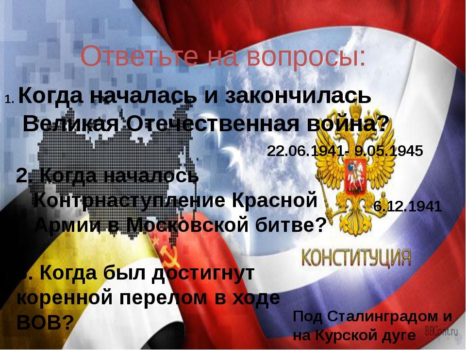 Ответьте на вопросы: 22.06.1941- 9.05.1945 6.12.1941 Под Сталинградом и на Ку...
