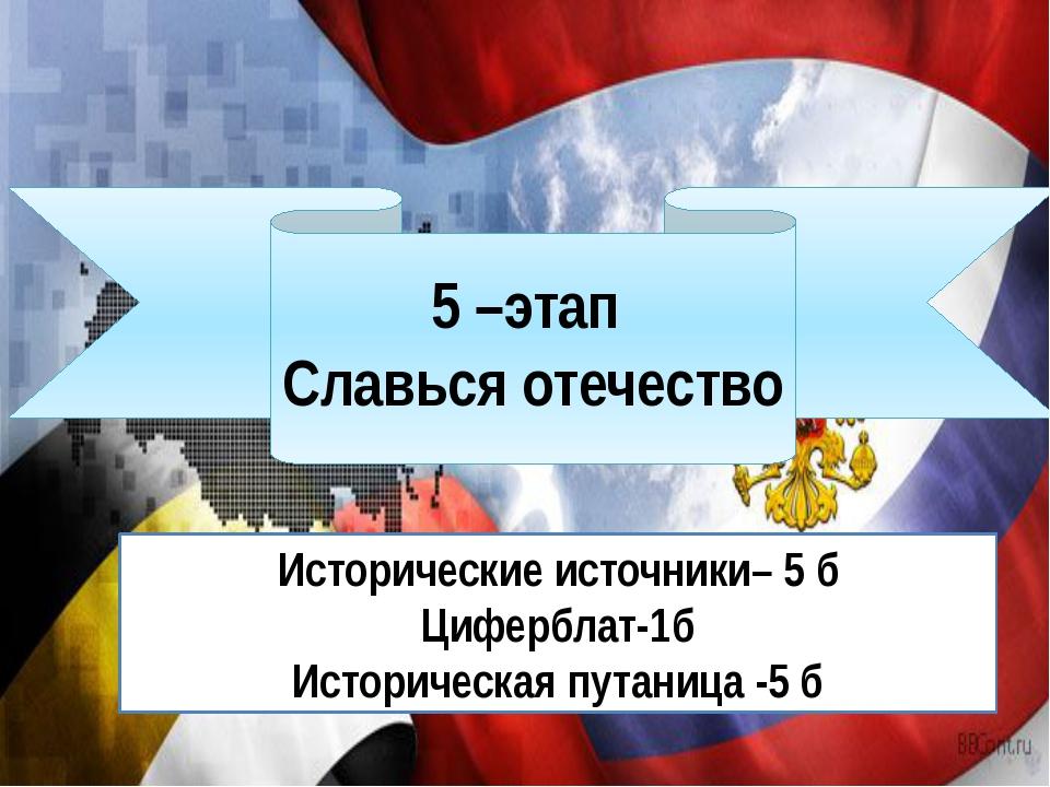 5 –этап Славься отечество Исторические источники– 5 б Циферблат-1б Историчес...