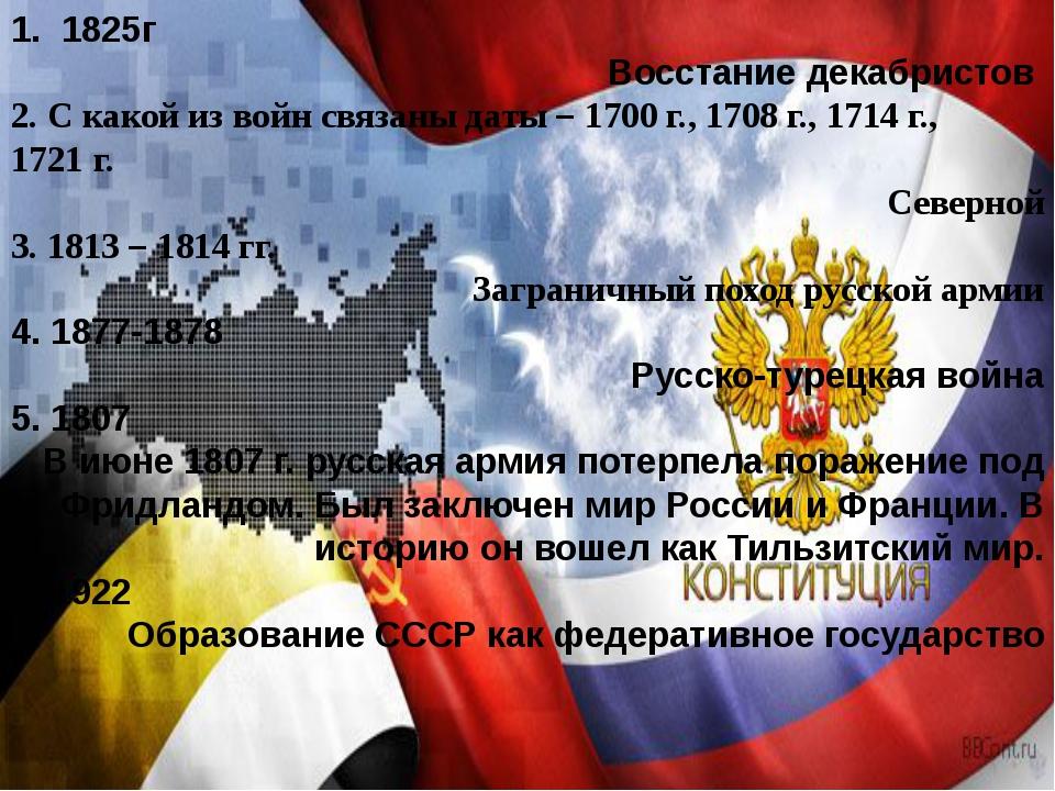 1. 1825г Восстание декабристов 2. С какой из войн связаны даты – 1700 г., 17...