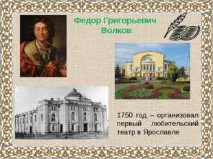 Федор Григорьевич Волков 1750 год – организовал первый любительский театр в Я