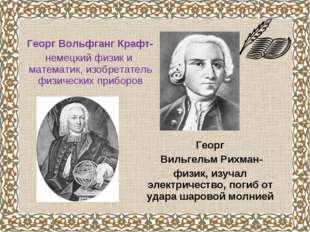 Георг Вольфганг Крафт- немецкий физик и математик, изобретатель физических пр